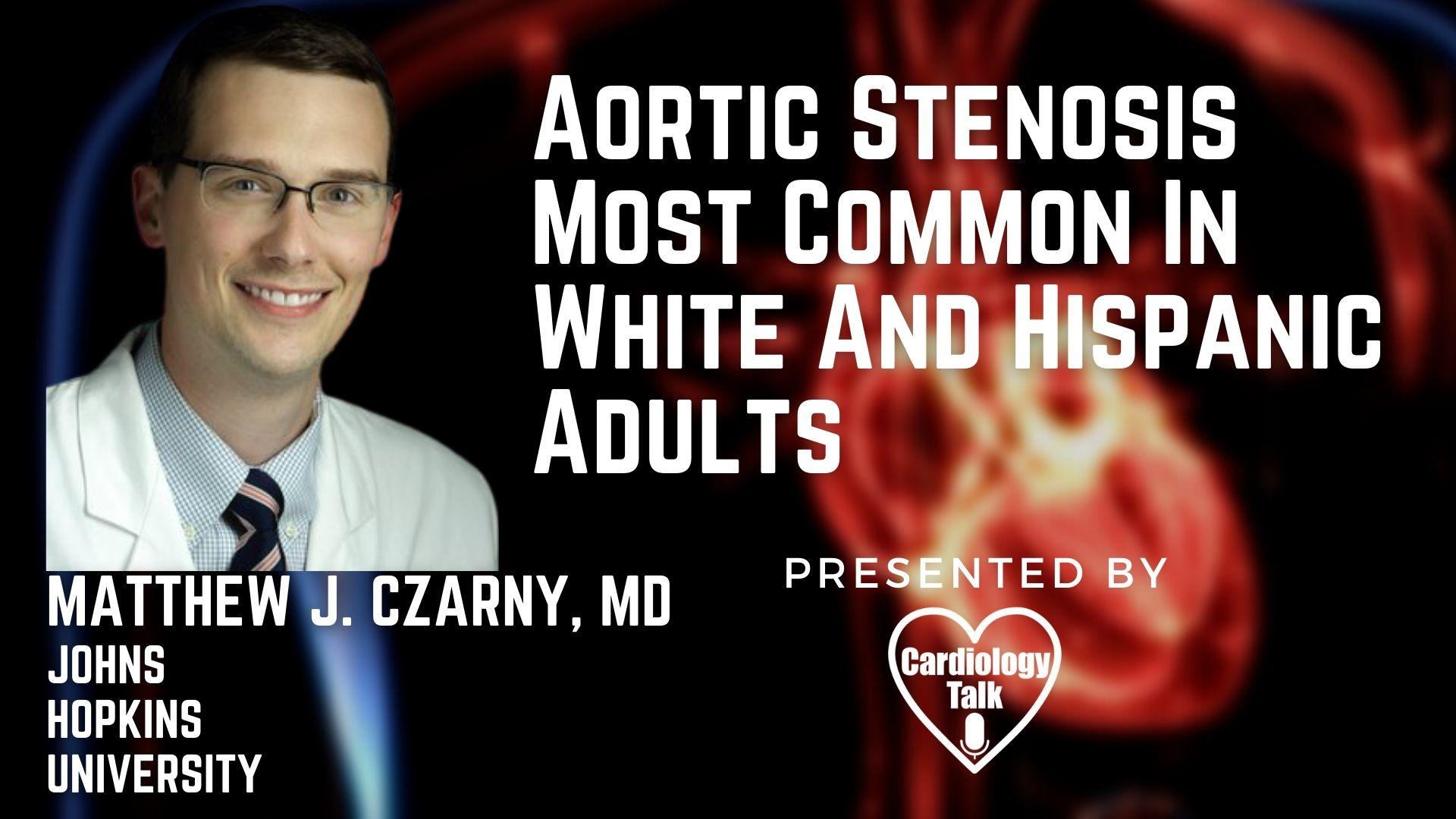 Matthew J. Czarny, MD @MatthewCzarnyMD @hopkinsheart @HopkinsMedicine #AroticStenosis #Cardiology #Research Aortic Stenosis Most Common In White And Hispanic Adults